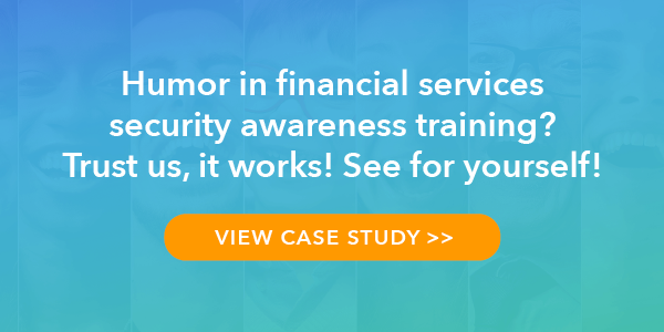 Humor in financial services security awareness training? Trust us, it works! See for yourself>>